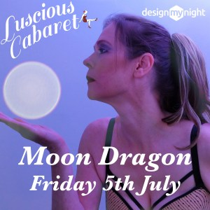 Luscious Cabaret, Moon Dragon, Friday 5th July