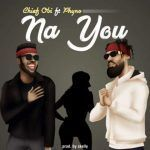Chief Obi – Na You ft. Phyno (mp3)