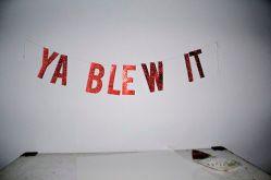 ya blew it