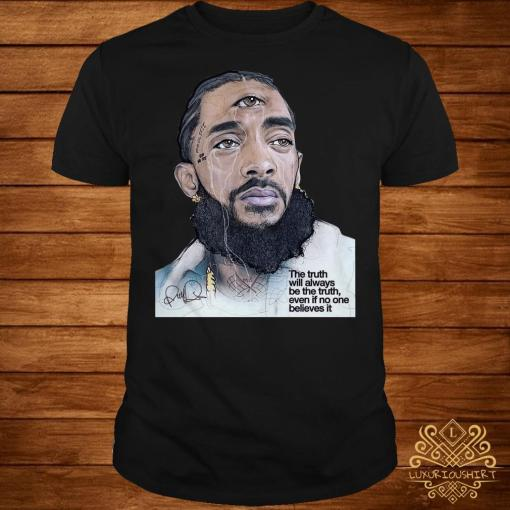 Rip Nipsey Hussle the truth will always be the truth even if no one believes it shirt