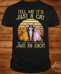 Tell me it's just a cat and I will tell you that you're just an idiot shirt