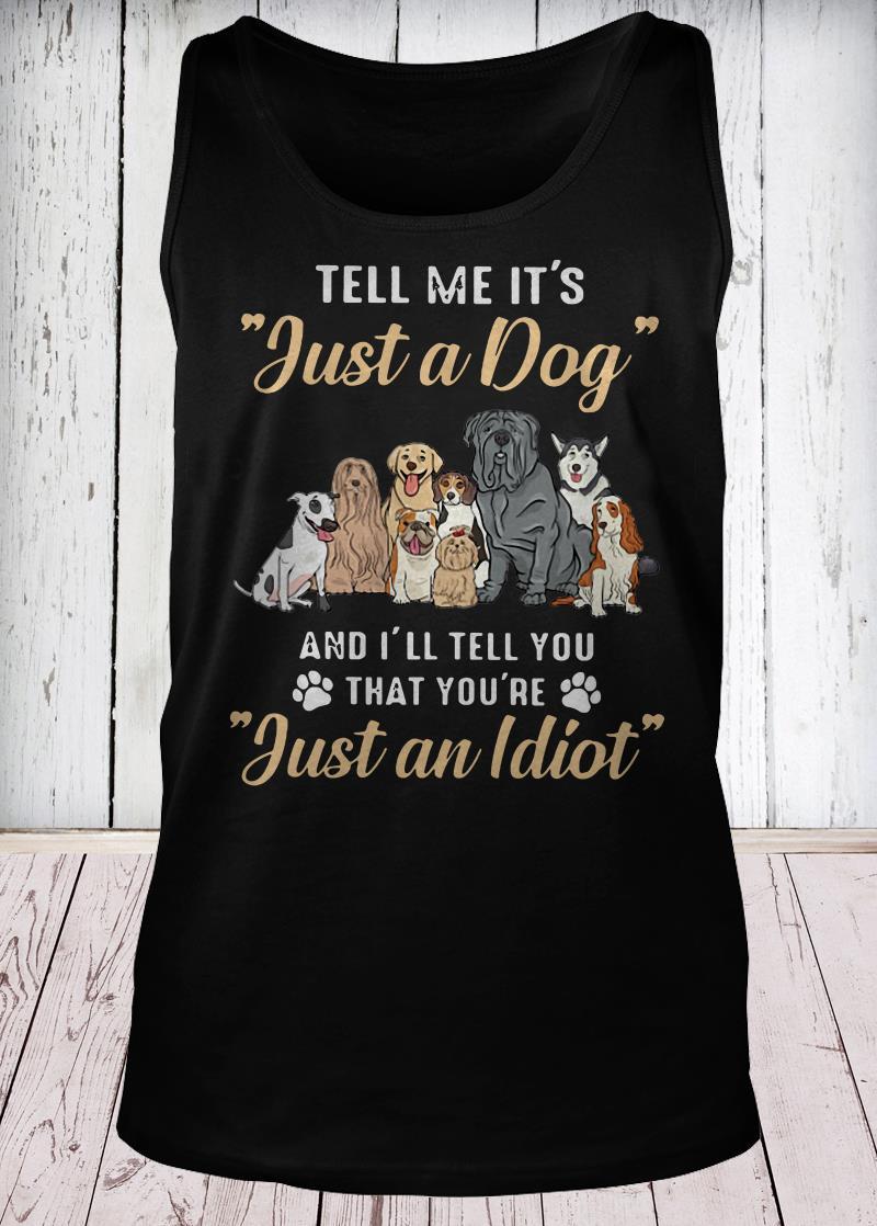 Tell me it's just a dog and I'll tell you that you're just an Idiot tank-top