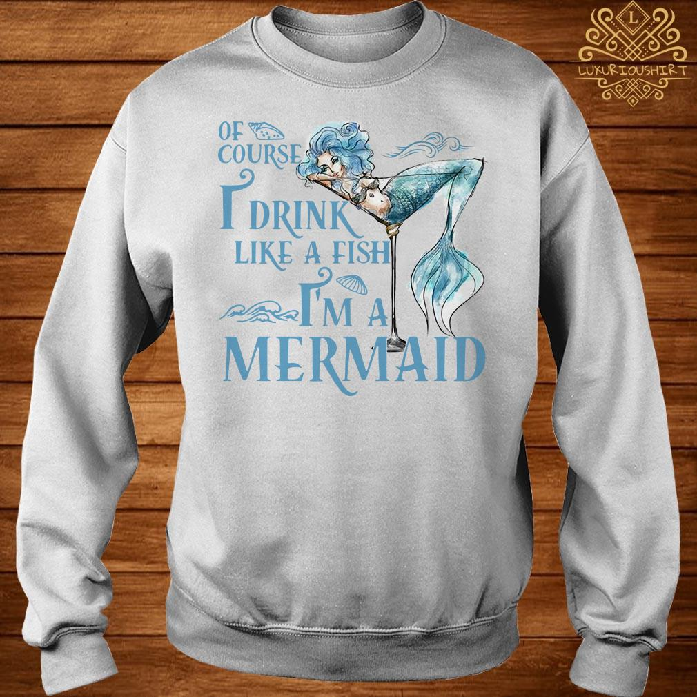 Of course I drink like a fish I'm a Mermaid sweater