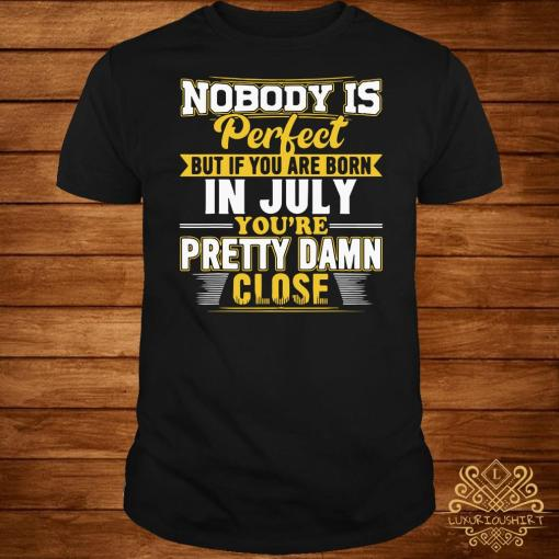 Nobody Is Perfect But You Are Born In July You're Pretty Damn Close Shirt