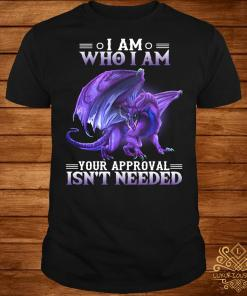 Dragon I am who I am your approval isn't needed shirt