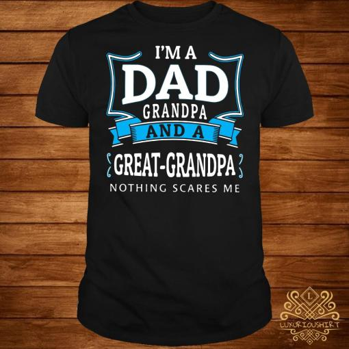 I'm dad grandpa and a great-grandpa nothing scares me shirt