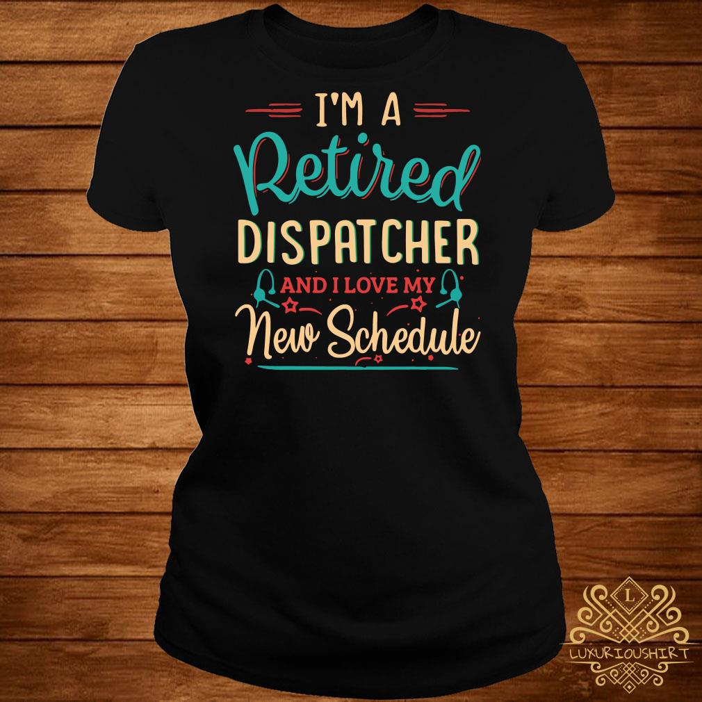 I'm a retired dispatcher and I love my new schedule ladies tee