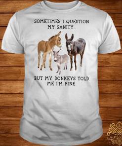 Sometimes I question my sanity but my donkeys told me I'm fine shirt