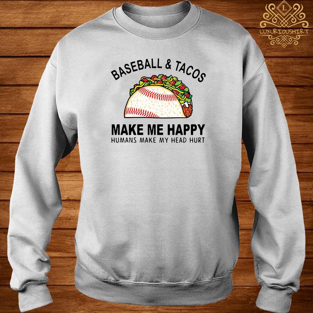 Baseball and tacos make me happy humans make my head hurt sweater