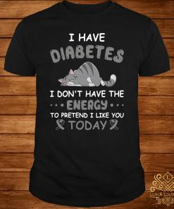 Cat I have diabetes I don't have the energy to pretend I like you today shirt