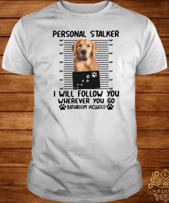 Golden Retriever personal stalker I will follow you wherever you go bathroom included shirt