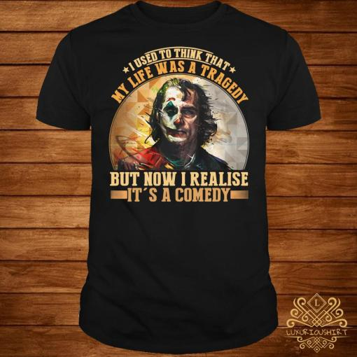 Joker I used to think that my life was a tragedy but now I realize it's a comedy shirt