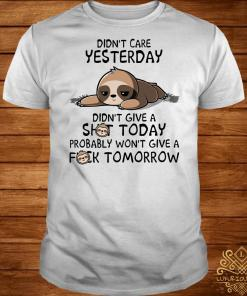 Sloth Didn't care yesterday don't give a shit today probably won't give a fuck tomorrow shirt