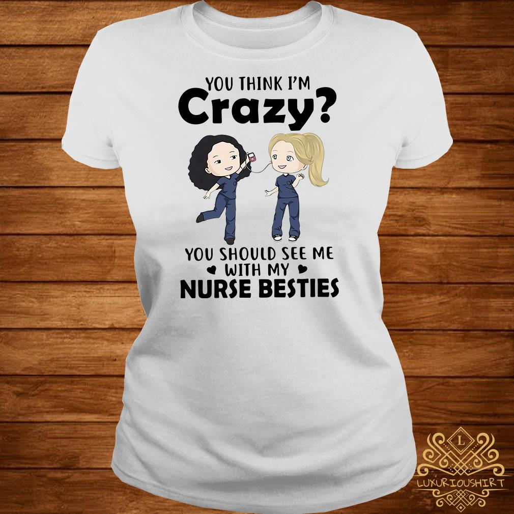 You think I'm crazy you should see me with my nurse bestie ladies tee