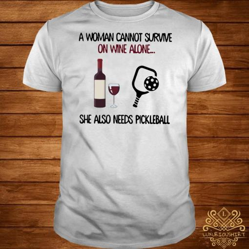 A woman cannot survive on wine she also needs pickleball shirt