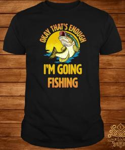 Okay That's Enough I'm Going Fishing Shirt