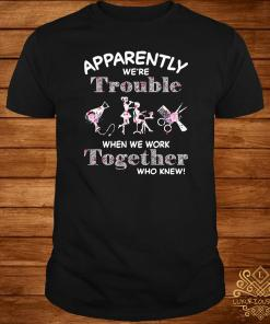 Hair Stylist Apparently We're Trouble When We Work Together Who Knew Shirt