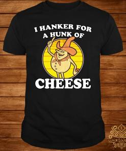I Hanker For A Hunk Of Cheese Shirt