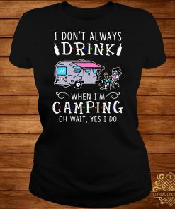 I Don't Always Drink When I'm Camping Of Wait Yes I Do Ladies Tee