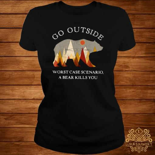Go Outside Worst Case Scenario A Bear Kills You ladies Tee