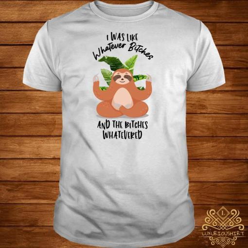 Sloth Yoda I Was Like Whatever Bitches And The Bitches Whatevered Shirt