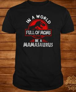 In A World Full Of Moms Be A Mamasaurus Shirt