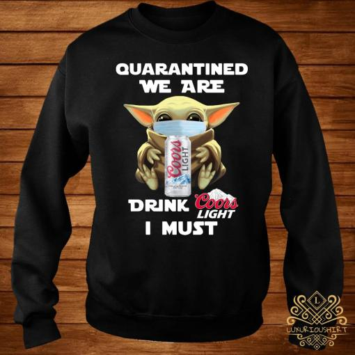 Baby Yoda Quarantined We Are Drink Coors Light I Must Shirt sweater