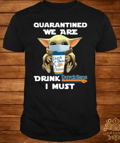 Baby Yoda Quarantined We Are Drink Dutch Bros Coffee I Must Shirt