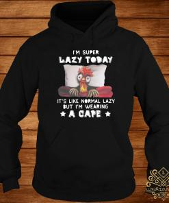 Chicken I'm Super Lazy Today It's Like Normal Lazy But I'm Wearing A Cape Shirt hoodie