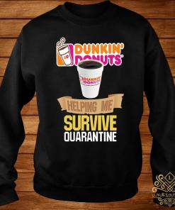 Dunkin' Donuts Helping Me Survive Quarantine Shirt sweater