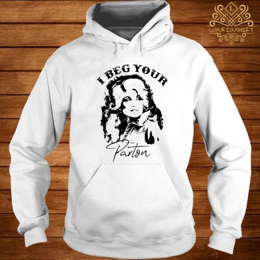 I Beg Your Parton Shirt hoodie