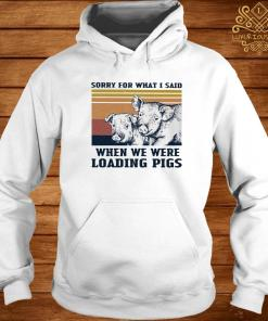 Sorry For What I Said When We Were Loading Pigs Vintage Shirt hoodie