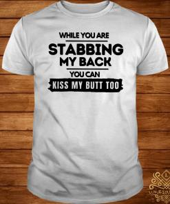 While You Are Stabbing My Back You Can Kiss My Butt Too Shirt
