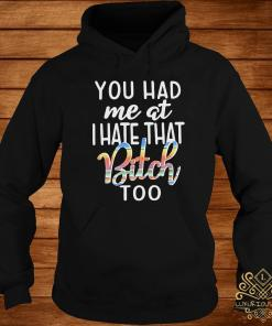 You Had Me At I Hate That Bitch Too Shirt hoodie