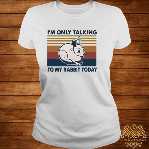 I'm Only Talking To My Rabbit Today Vintage Shirt ladies-tee