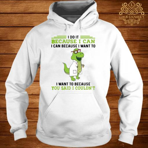 T-rex Nurse I Do It Because I Can I Can Because I Want To I Want To Because You Said I Couldn't Shirt hoodie