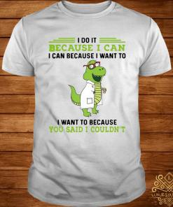 T-rex Nurse I Do It Because I Can I Can Because I Want To I Want To Because You Said I Couldn't Shirt