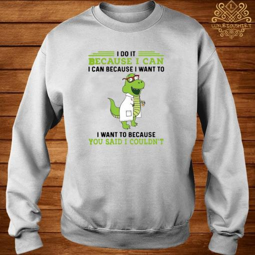 T-rex Nurse I Do It Because I Can I Can Because I Want To I Want To Because You Said I Couldn't Shirt sweater