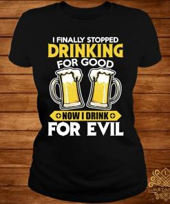 I Finally Stopped Drinking For Good Now I Drink For Evil Shirt ladies-tee