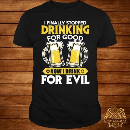 I Finally Stopped Drinking For Good Now I Drink For Evil Shirt