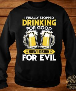 I Finally Stopped Drinking For Good Now I Drink For Evil Shirt sweater