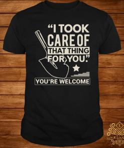 I Took Care Of That Thing For You You're Welcome Shirt