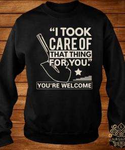 I Took Care Of That Thing For You You're Welcome Shirt sweater
