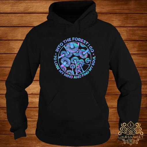 Mushroom Into The Forestigo To Lose My Mind And Find My Soul Shirt hoodie