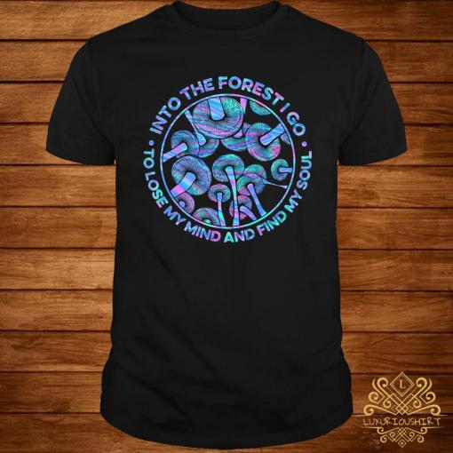 Mushroom Into The Forestigo To Lose My Mind And Find My Soul Shirt