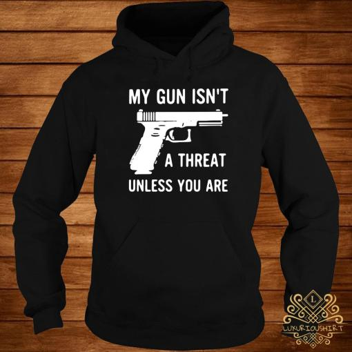 My Gun Isn't A Threat Unless You Are Shirt hoodie
