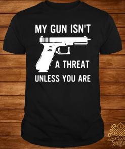 My Gun Isn't A Threat Unless You Are Shirt