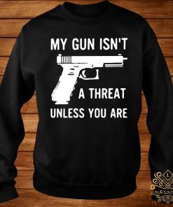 My Gun Isn't A Threat Unless You Are Shirt sweater