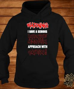 Warning I Have A Serious Burnout Addiction Approach With Caution Shirt hoodie