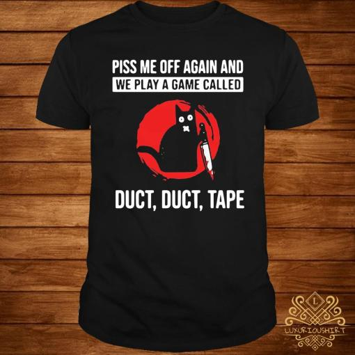 Cat Piss Off Me Again And We Play A Game Called Duct Duct Tape Blood Moon Shirt
